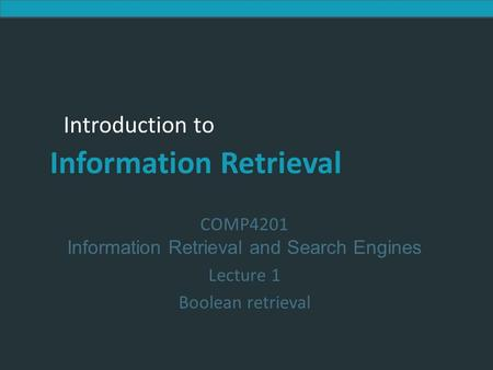 Introduction to Information Retrieval Introduction to Information Retrieval COMP4201 Information Retrieval and Search Engines Lecture 1 Boolean retrieval.