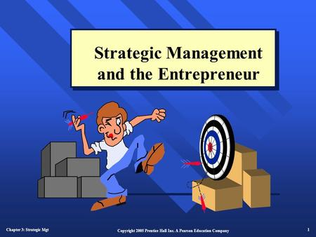 Chapter 3: Strategic Mgt 1 Copyright 2005 Prentice Hall Inc. A Pearson Education Company Strategic Management and the Entrepreneur.