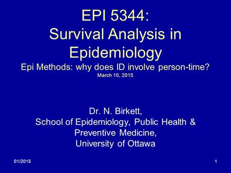 01/20151 EPI 5344: Survival Analysis in Epidemiology Epi Methods: why does ID involve person-time? March 10, 2015 Dr. N. Birkett, School of Epidemiology,