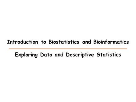 Introduction to Biostatistics and Bioinformatics Exploring Data and Descriptive Statistics.
