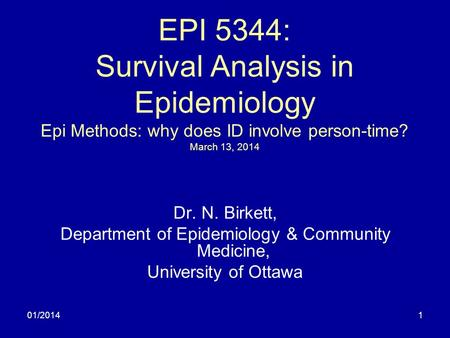 01/20141 EPI 5344: Survival Analysis in Epidemiology Epi Methods: why does ID involve person-time? March 13, 2014 Dr. N. Birkett, Department of Epidemiology.
