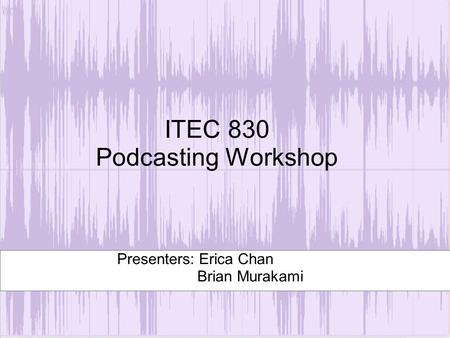 ITEC 830 Podcasting Workshop Presenters: Erica Chan Brian Murakami.