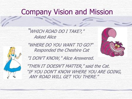"Company Vision and Mission "" WHICH ROAD DO I TAKE?, Asked Alice WHERE DO YOU WANT TO GO?"" Responded the Cheshire Cat I DON'T KNOW, Alice Answered."