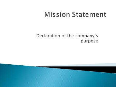 Declaration of the company's purpose.  What are the opportunities or needs that we exist to address? ◦ The purpose of the organization  What are we.