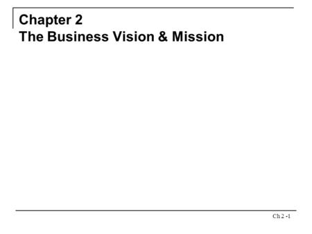 Ch 2 -1 Chapter 2 The Business Vision & Mission. Ch 2 -2 Chapter Outline What do we want to become? What is our business? Importance of Vision and Mission.