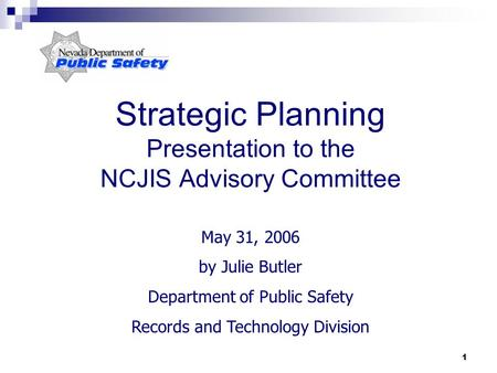 1 Strategic Planning Presentation to the NCJIS Advisory Committee May 31, 2006 by Julie Butler Department of Public Safety Records and Technology Division.