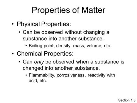 Properties of Matter Physical Properties: Can be observed without changing a substance into another substance. Boiling point, density, mass, volume, etc.