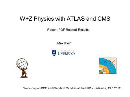 W+Z Physics with ATLAS and CMS Max Klein Workshop on PDF and Standard Candles at the LHC - Karlsruhe, 19.3.2012 Recent PDF Related Results.