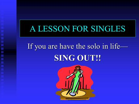 A LESSON FOR SINGLES If you are have the solo in life— SING OUT!!