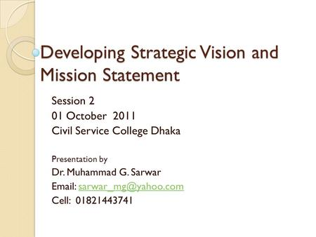 Developing Strategic Vision and Mission Statement Session 2 01 October 2011 Civil Service College Dhaka Presentation by Dr. Muhammad G. Sarwar
