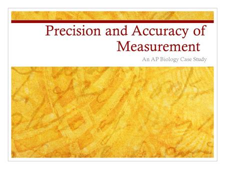 Precision and Accuracy of Measurement An AP Biology Case Study.