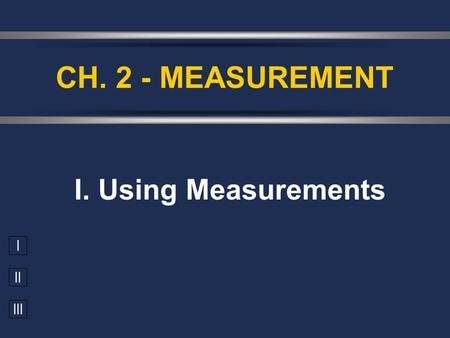I II III I. Using Measurements CH. 2 - MEASUREMENT.