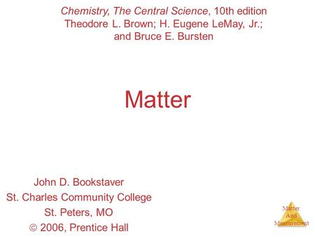 Matter And Measurement Matter John D. Bookstaver St. Charles Community College St. Peters, MO  2006, Prentice Hall Chemistry, The Central Science, 10th.