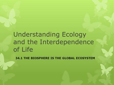 Understanding Ecology and the Interdependence of Life 34.1 THE BIOSPHERE IS THE GLOBAL ECOSYSTEM.