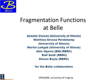 Fragmentation Functions at Belle Anselm Vossen (University of Illinois) Matthias Grosse Perdekamp (University of Illinois) Martin Leitgab (University of.