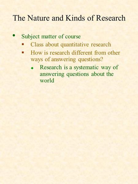 The Nature and Kinds of Research Subject matter of course  Class about quantitative research  How is research different from other ways of answering.