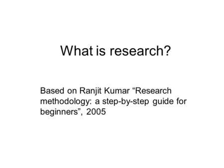 "What is research? Based on Ranjit Kumar ""Research methodology: a step-by-step guide for beginners"", 2005."