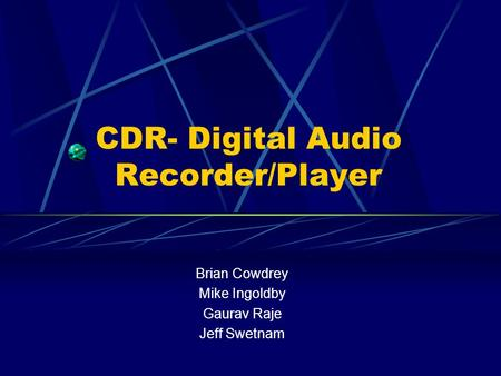 CDR- Digital Audio Recorder/Player Brian Cowdrey Mike Ingoldby Gaurav Raje Jeff Swetnam.