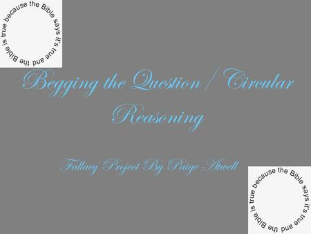 Begging the Question/ Circular Reasoning Fallacy Project By Paige Atwell.