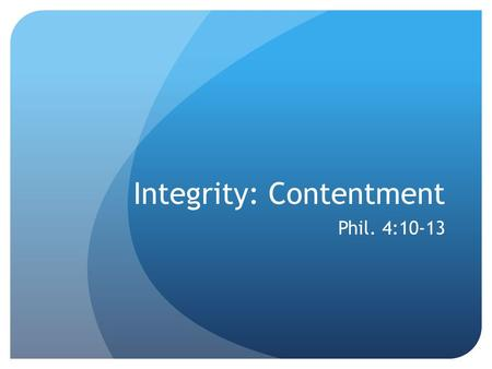 Integrity: Contentment Phil. 4:10-13. Definition: Content: Pleased, satisfied, not needing more.