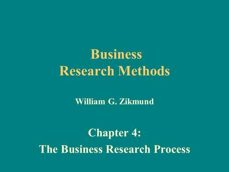 Business <strong>Research</strong> <strong>Methods</strong> William G. Zikmund Chapter 4: The Business <strong>Research</strong> Process.