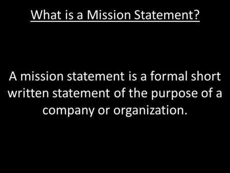 What is a Mission Statement? A mission statement is a formal short written statement of the purpose of a company or organization.