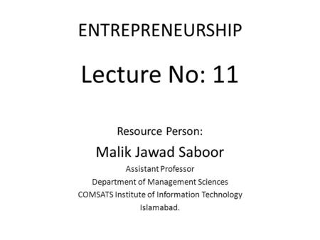 ENTREPRENEURSHIP Lecture No: 11 Resource Person: Malik Jawad Saboor Assistant Professor Department of Management Sciences COMSATS Institute of Information.