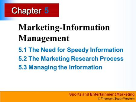 Sports and Entertainment Marketing © Thomson/South-Western ChapterChapter Marketing-Information Management 5.1 The Need for Speedy Information 5.2 The.