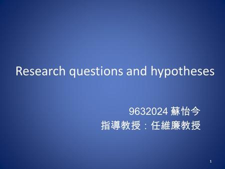 Research questions and hypotheses 9632024 蘇怡今 指導教授:任維廉教授 1.