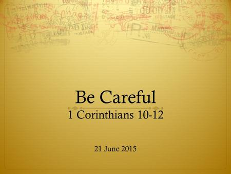 Be Careful 1 Corinthians 10-12 21 June 2015. Recap… So far we have known a few things about Corinth:  Regarded as most influential city of Greece  A.