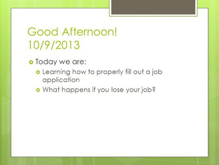 Good Afternoon! 10/9/2013  Today we are:  Learning how to properly fill out a job application  What happens if you lose your job?