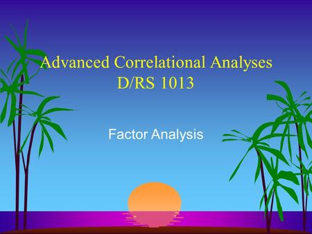 Advanced Correlational Analyses D/RS 1013 Factor Analysis.