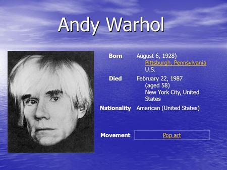 Andy Warhol Andy Warhol BornAugust 6, 1928) Pittsburgh, Pennsylvania U.S. Pittsburgh, Pennsylvania DiedFebruary 22, 1987 (aged 58) New York City, United.