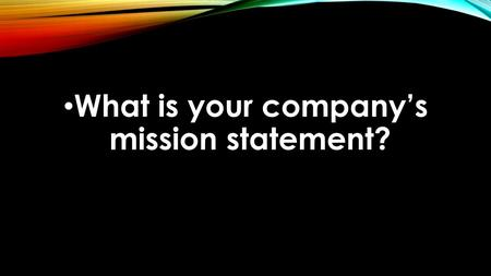 What is your company's mission statement?. TAKING GOD TO WORK Bringing Glory to God by My Work.