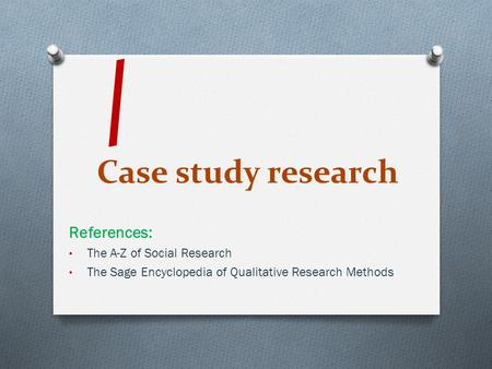Case study research References: The A-Z of Social Research The Sage Encyclopedia of Qualitative Research Methods /