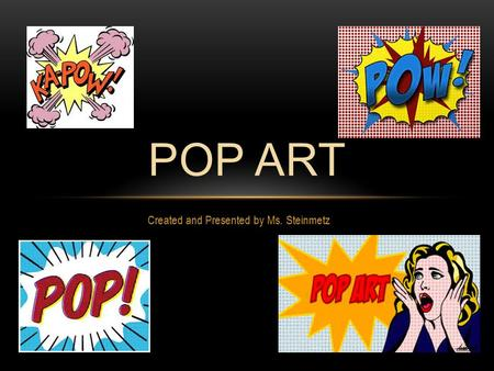 Created and Presented by Ms. Steinmetz POP ART. WHAT IS POP ART? Fascinated with mass-produced visual commodities of popular culture. Sample Subjects: