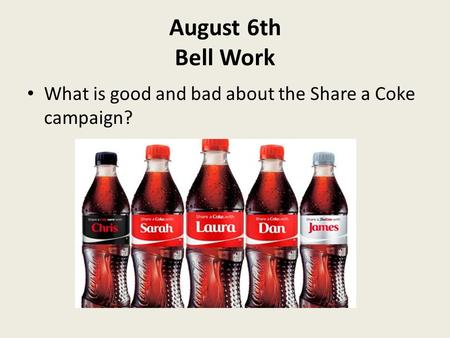 August 6th Bell Work What is good and bad about the Share a Coke campaign?