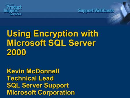 Using Encryption with Microsoft SQL Server 2000 Kevin McDonnell Technical Lead SQL Server Support Microsoft Corporation.