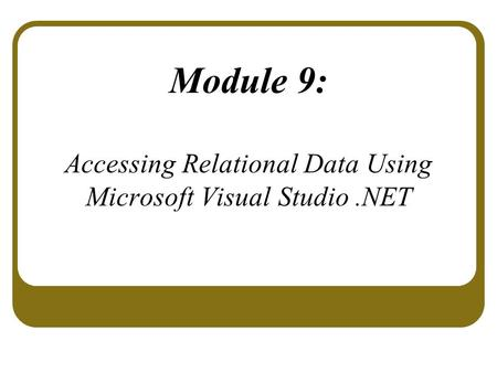 Module 9: Accessing Relational Data Using Microsoft Visual Studio.NET.