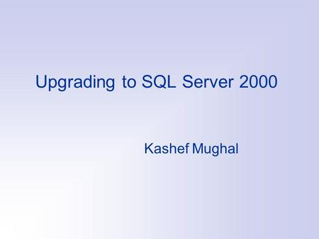 Upgrading to SQL Server 2000 Kashef Mughal. Multiple Versions SQL Server 2000 supports multiple versions of SQL Server on the same machine It does that.