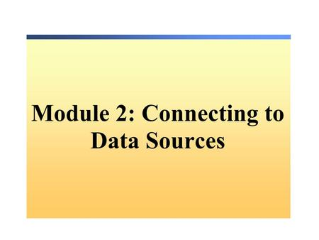 Module 2: Connecting to Data Sources. Overview Choosing a.NET Data Provider Defining a Connection Managing a Connection Handling Connection Exceptions.