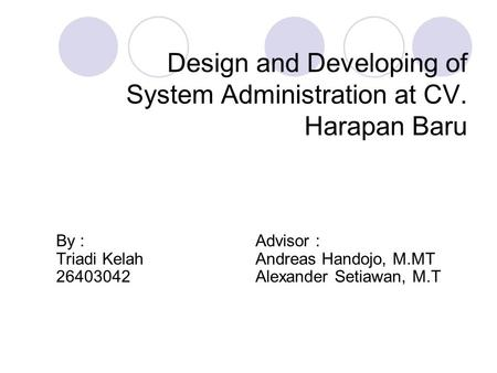 Design and Developing of System Administration at CV. Harapan Baru By : Advisor : Triadi Kelah Andreas Handojo, M.MT 26403042 Alexander Setiawan, M.T.