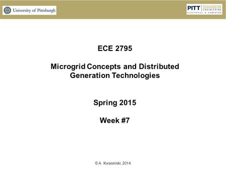 © A. Kwasinski, 2014 ECE 2795 Microgrid Concepts and Distributed Generation Technologies Spring 2015 Week #7.