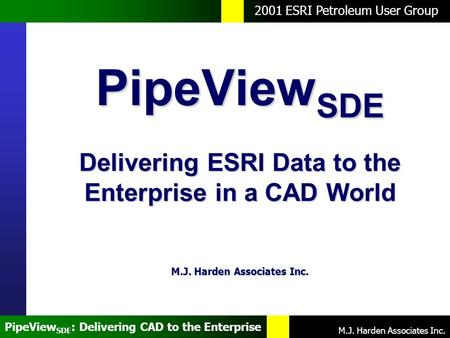 2001 ESRI Petroleum User Group M.J. Harden Associates Inc. PipeView SDE : Delivering CAD to the Enterprise PipeView SDE Delivering ESRI Data to the Enterprise.