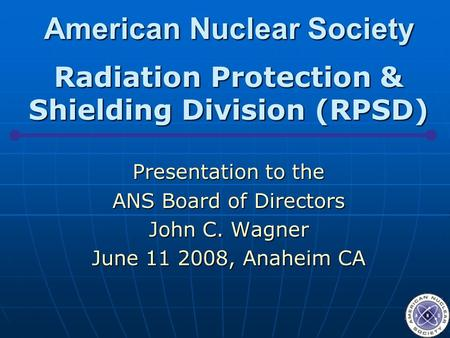 American Nuclear Society Radiation Protection & Shielding Division (RPSD) Presentation to the ANS Board of Directors John C. Wagner June 11 2008, Anaheim.
