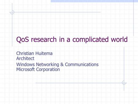 QoS research in a complicated world Christian Huitema Architect Windows Networking & Communications Microsoft Corporation.