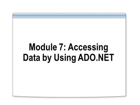 Module 7: Accessing Data by Using ADO.NET. Module Overview Overview of Data Access Reading and Writing Relational Data Reading and Writing XML Data.