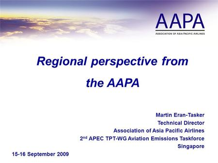 Regional perspective from the AAPA Martin Eran-Tasker Technical Director Association of Asia Pacific Airlines 2 nd APEC TPT-WG Aviation Emissions Taskforce.