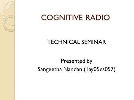 COGNITIVE RADIO TECHNICAL SEMINAR Presented by Sangeetha Nandan (1ay05cs057)