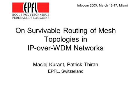On Survivable Routing of Mesh Topologies in IP-over-WDM Networks Maciej Kurant, Patrick Thiran EPFL, Switzerland Infocom 2005, March 13-17, Miami.